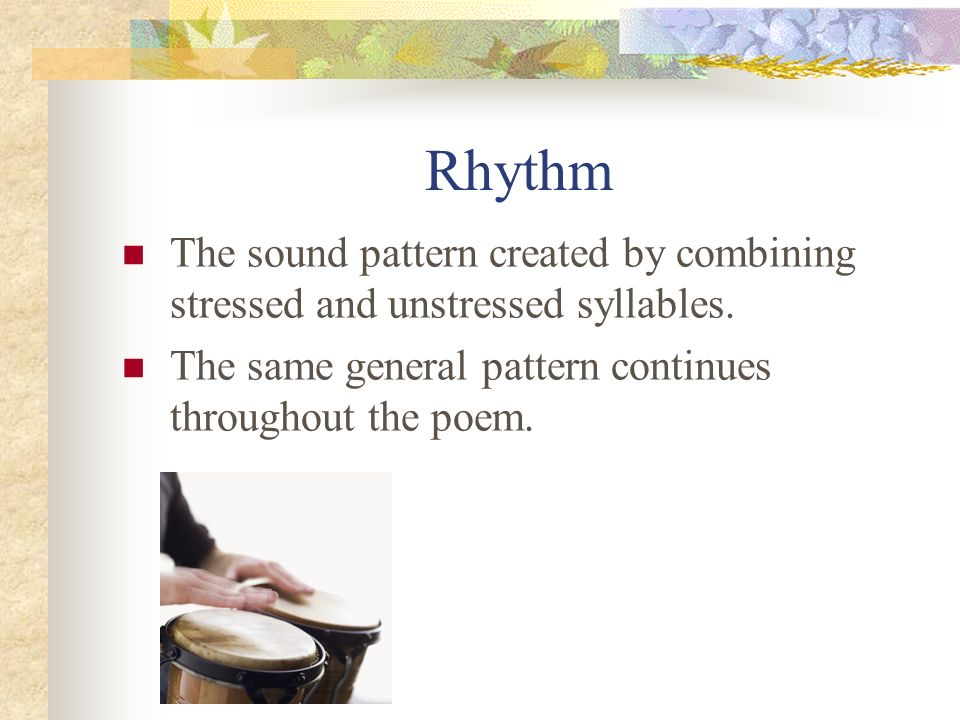 Rhythm The sound pattern created by combining stressed and unstressed syllables.