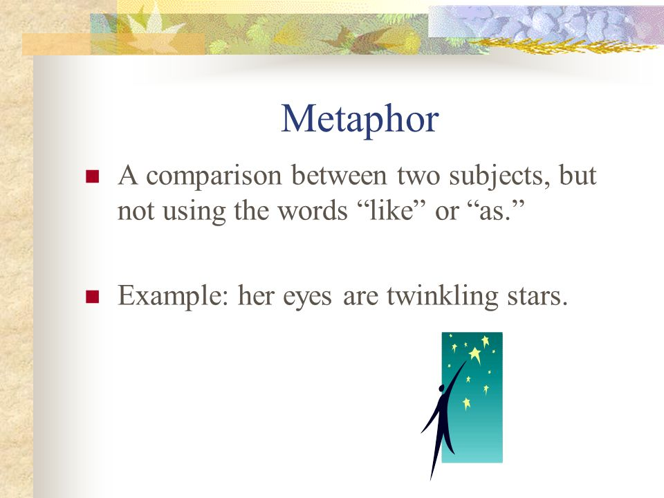 Metaphor A comparison between two subjects, but not using the words like or as. Example: her eyes are twinkling stars.