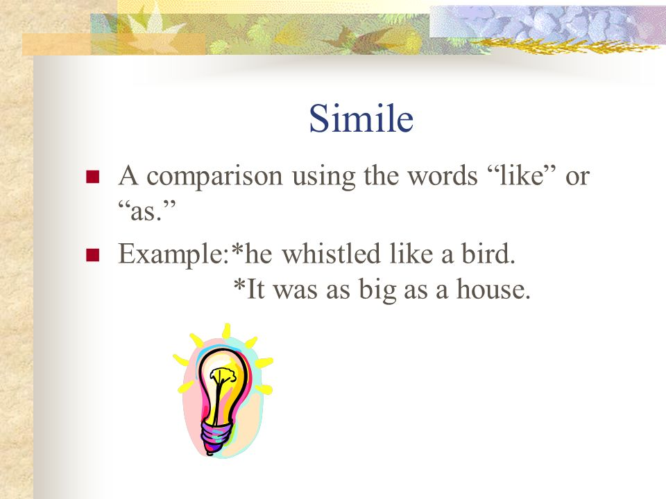 Simile A comparison using the words like or as.