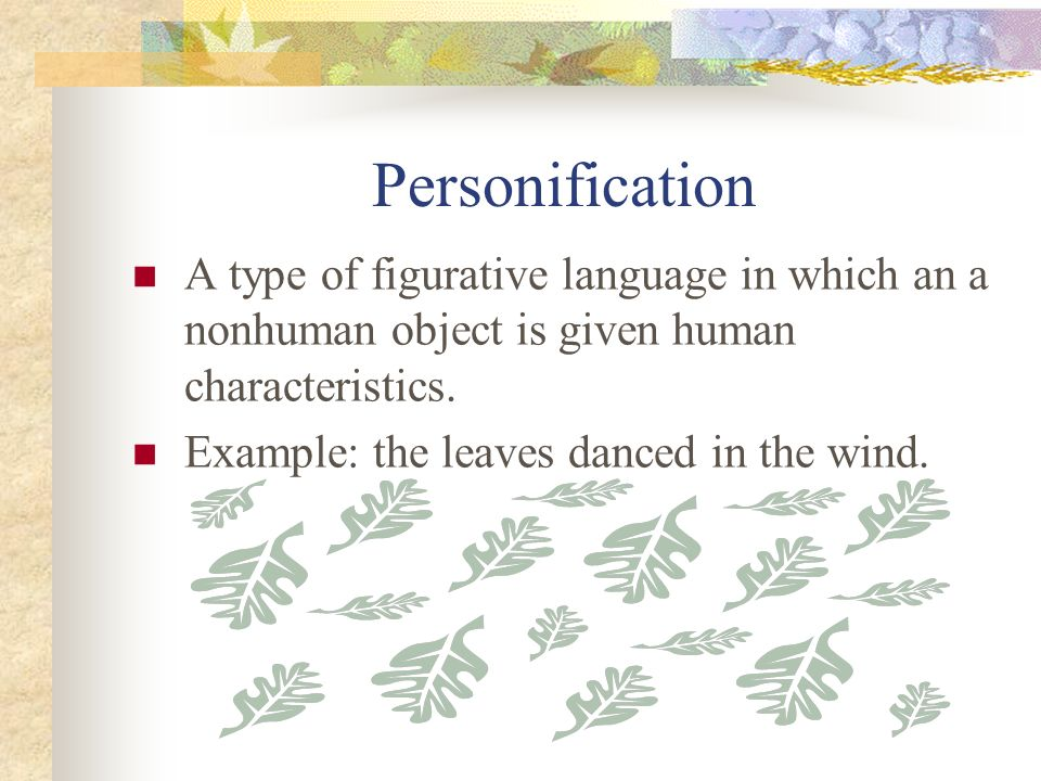 Personification A type of figurative language in which an a nonhuman object is given human characteristics.