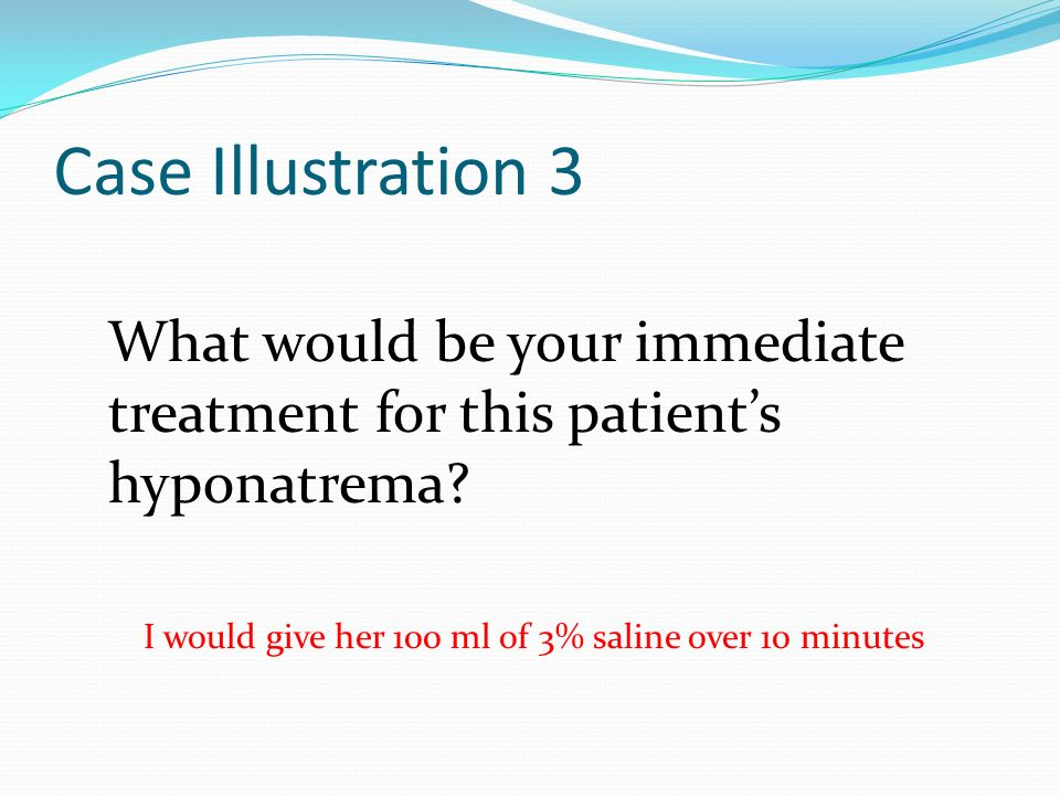 Case Illustration 3 What would be your immediate treatment for this patient's hyponatrema.