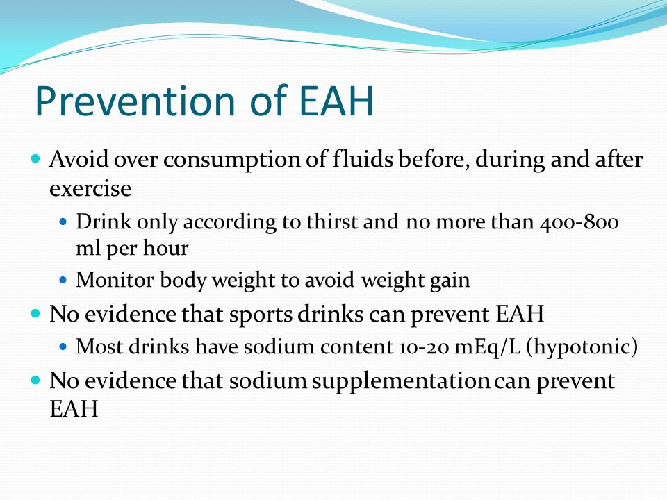 Prevention of EAH Avoid over consumption of fluids before, during and after exercise.