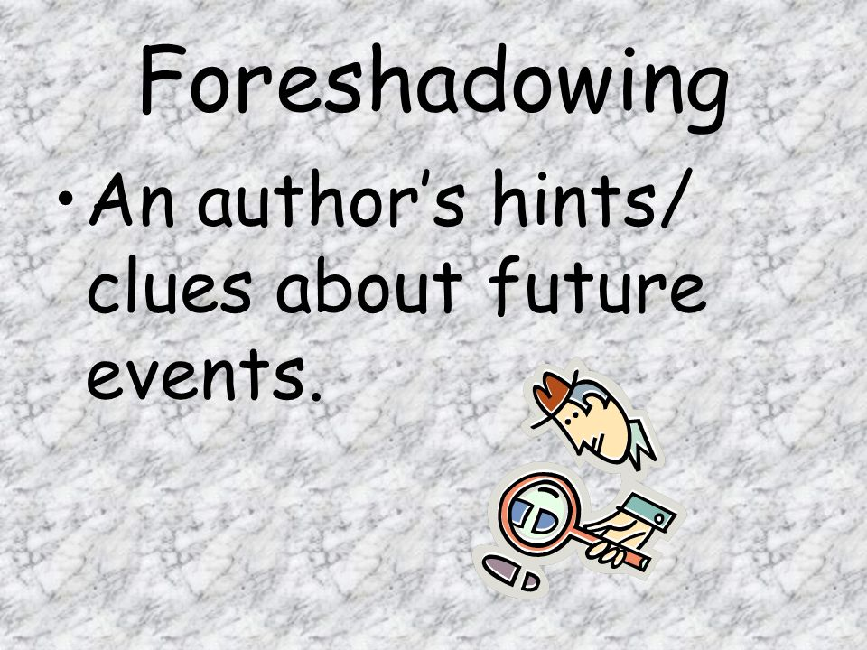 Foreshadowing An author's hints/ clues about future events.