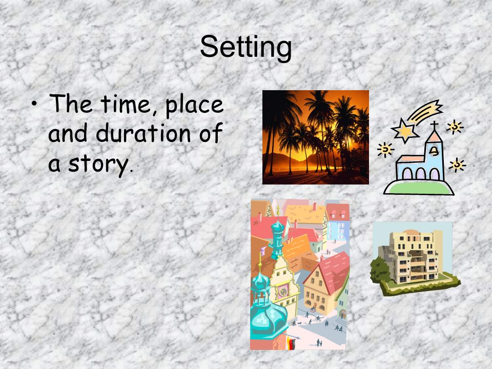 Setting The time, place and duration of a story.