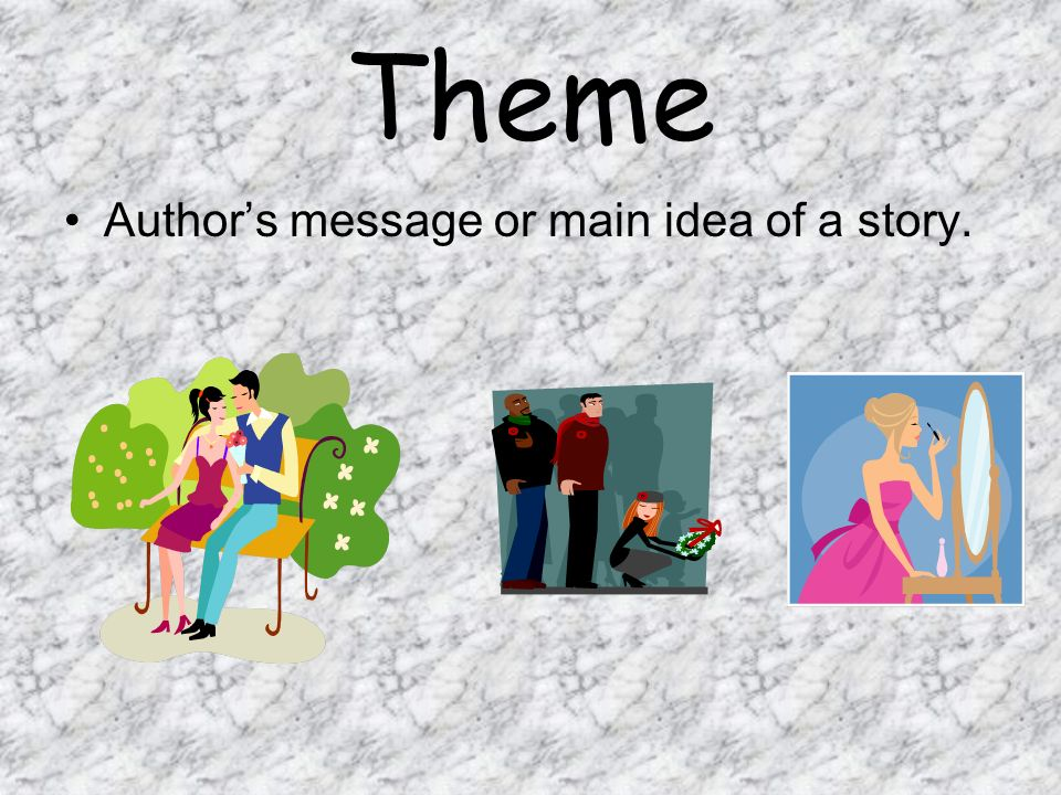 Theme Author's message or main idea of a story.