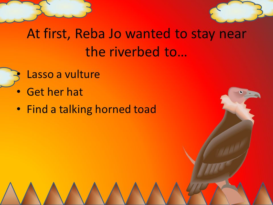 At first, Reba Jo wanted to stay near the riverbed to…