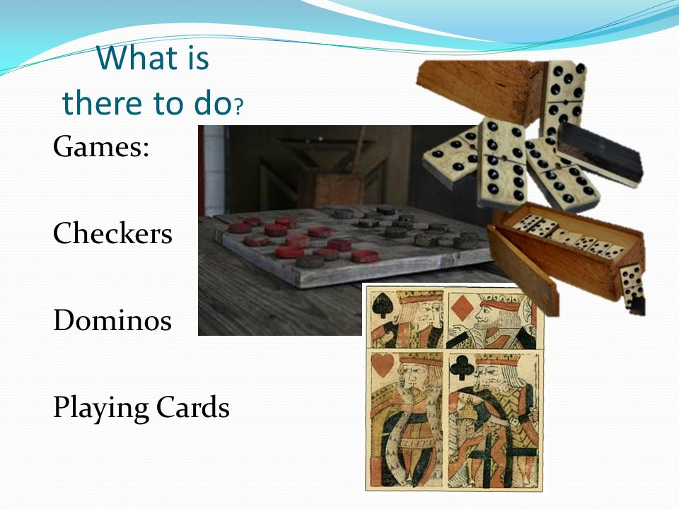 What is there to do Games: Checkers Dominos Playing Cards
