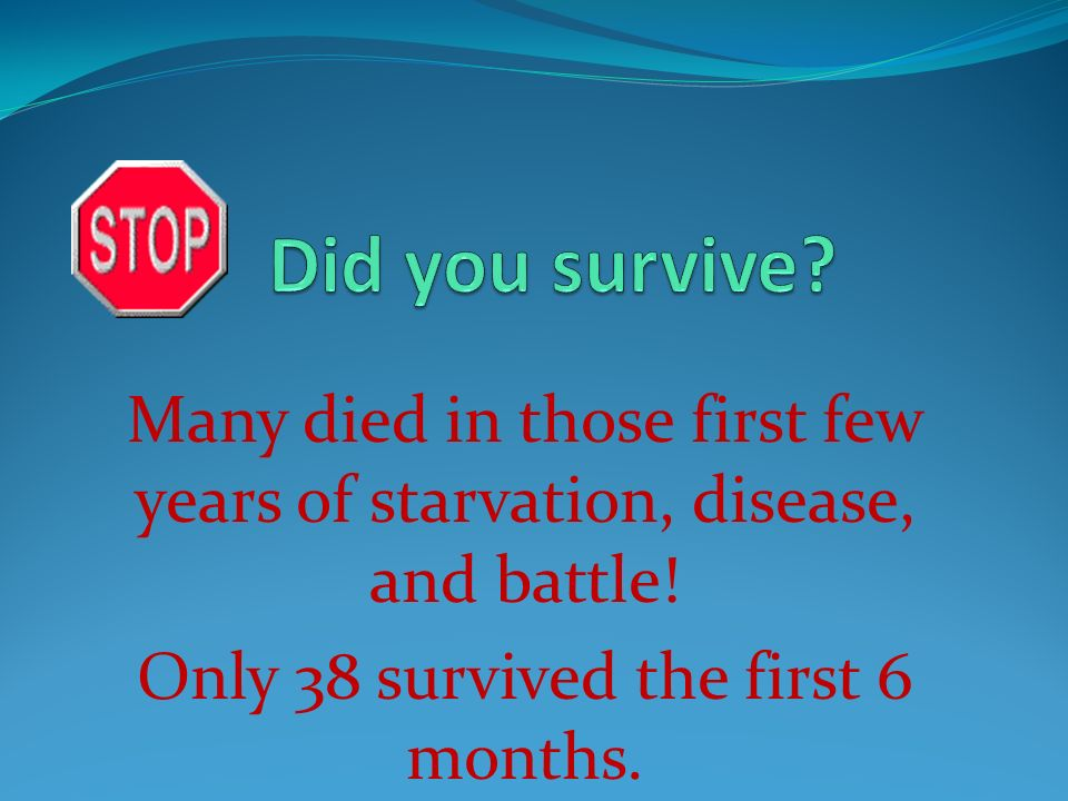 Did you survive. Many died in those first few years of starvation, disease, and battle.