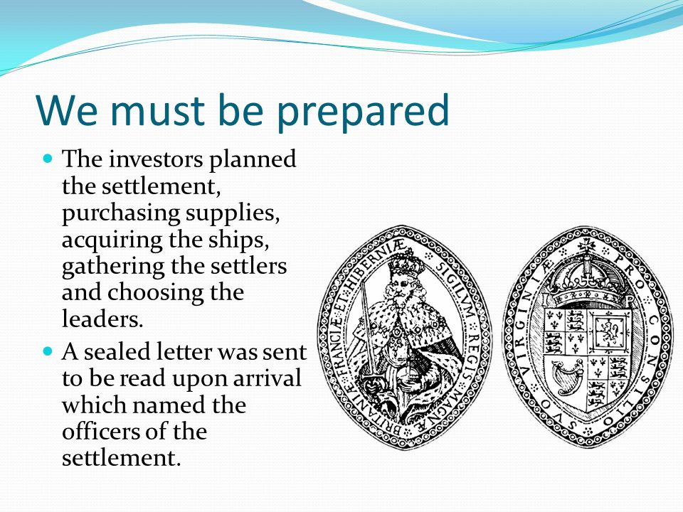 We must be prepared The investors planned the settlement, purchasing supplies, acquiring the ships, gathering the settlers and choosing the leaders.