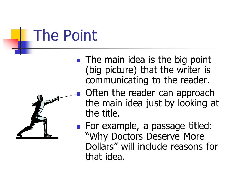 The Point The main idea is the big point (big picture) that the writer is communicating to the reader.