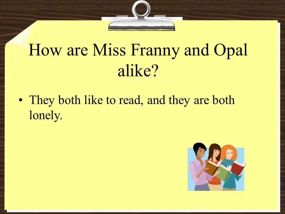 How are Miss Franny and Opal alike