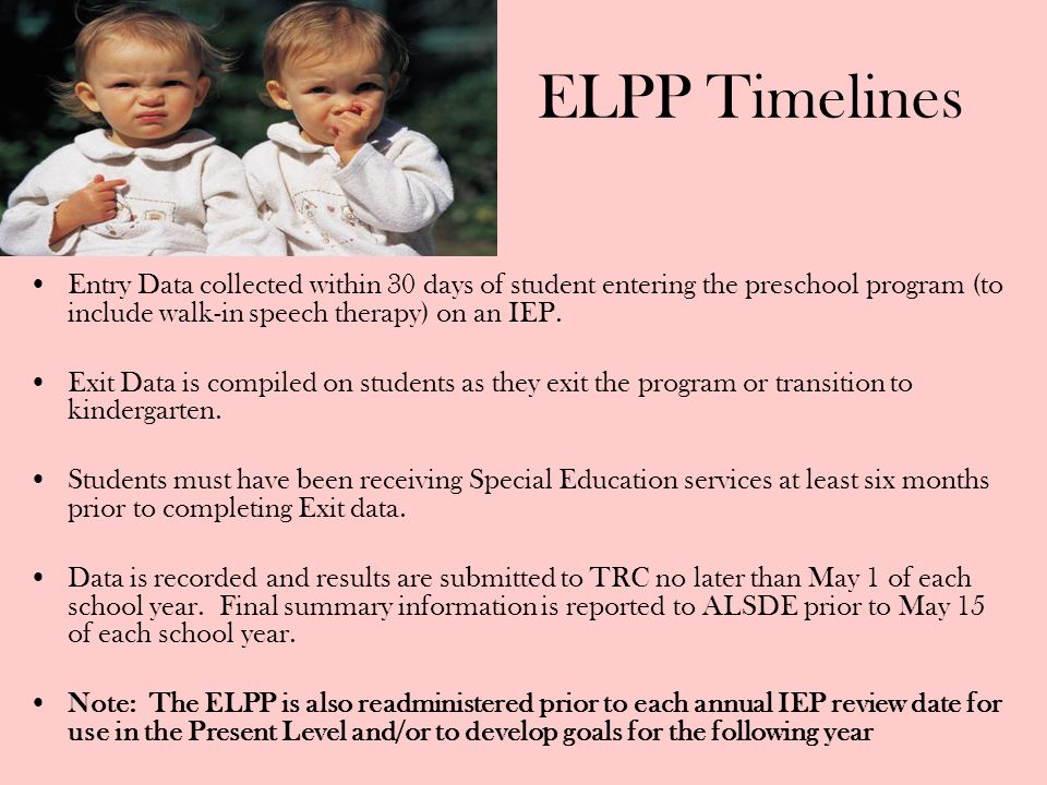 ELPP TimelinesEntry Data collected within 30 days of student entering the preschool program (to include walk-in speech therapy) on an IEP.