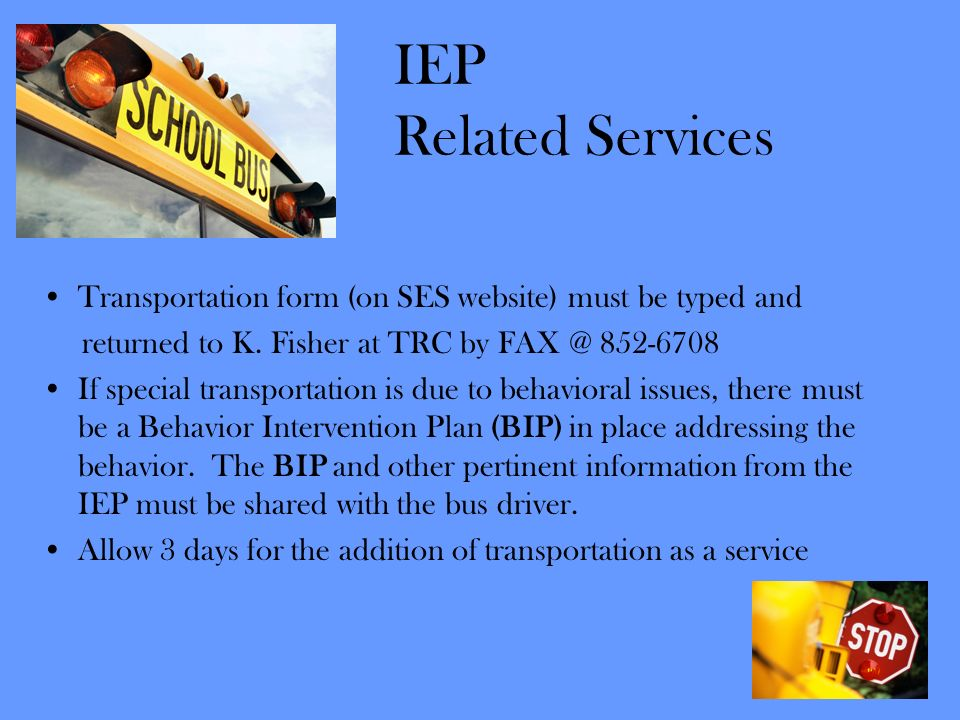 IEP Related Services Transportation form (on SES website) must be typed and. returned to K. Fisher at TRC by FAX @ 852-6708.
