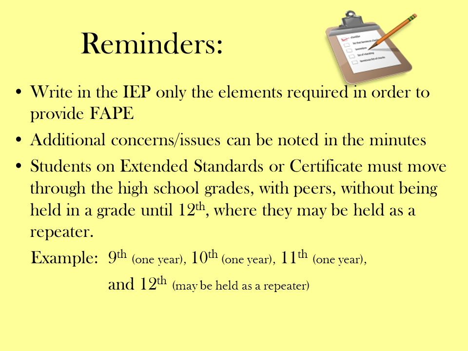 Reminders: Write in the IEP only the elements required in order to provide FAPE. Additional concerns/issues can be noted in the minutes.
