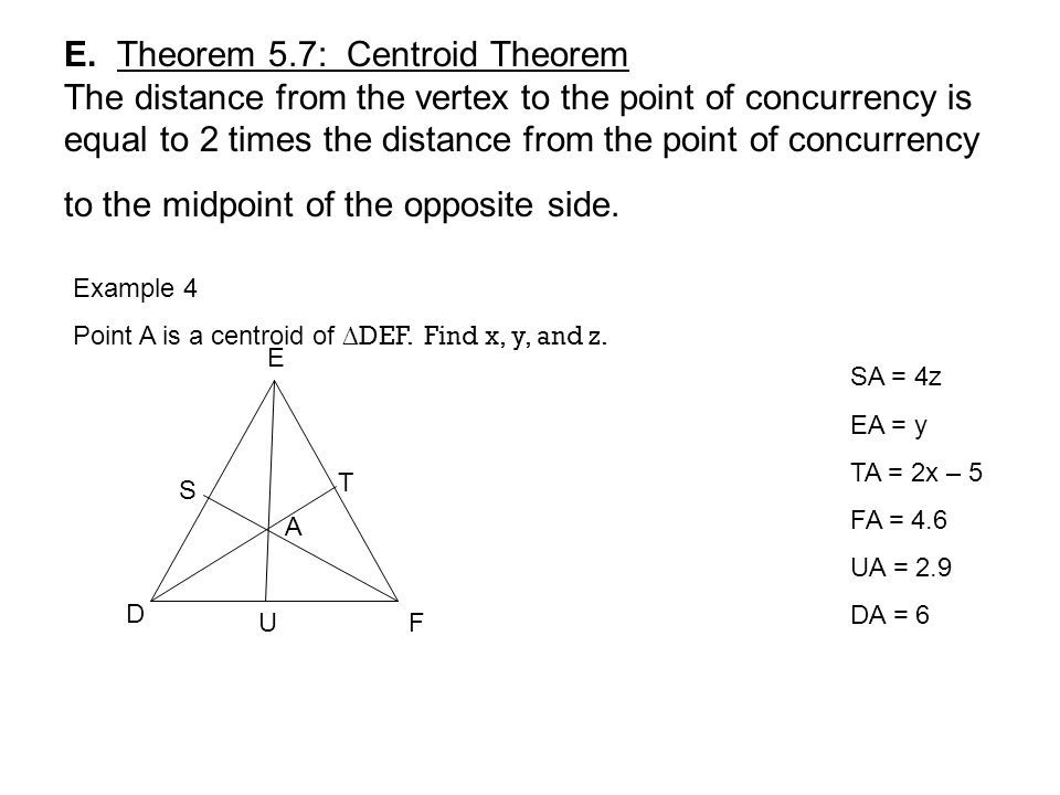 E. Theorem 5.7: Centroid Theorem The distance from the vertex to the point of concurrency is equal to 2 times the distance from the point of concurrency to the midpoint of the opposite side.