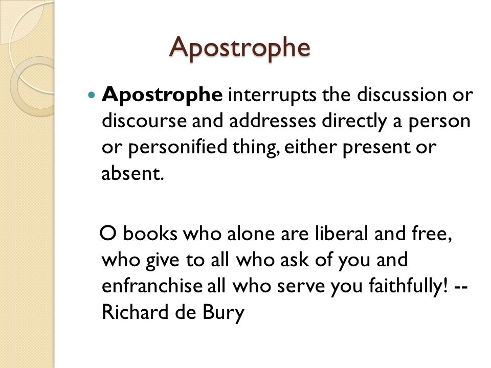 Apostrophe Apostrophe interrupts the discussion or discourse and addresses directly a person or personified thing, either present or absent.