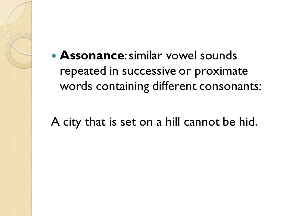 Assonance: similar vowel sounds repeated in successive or proximate words containing different consonants: