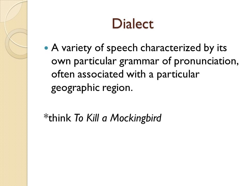 Dialect A variety of speech characterized by its own particular grammar of pronunciation, often associated with a particular geographic region.
