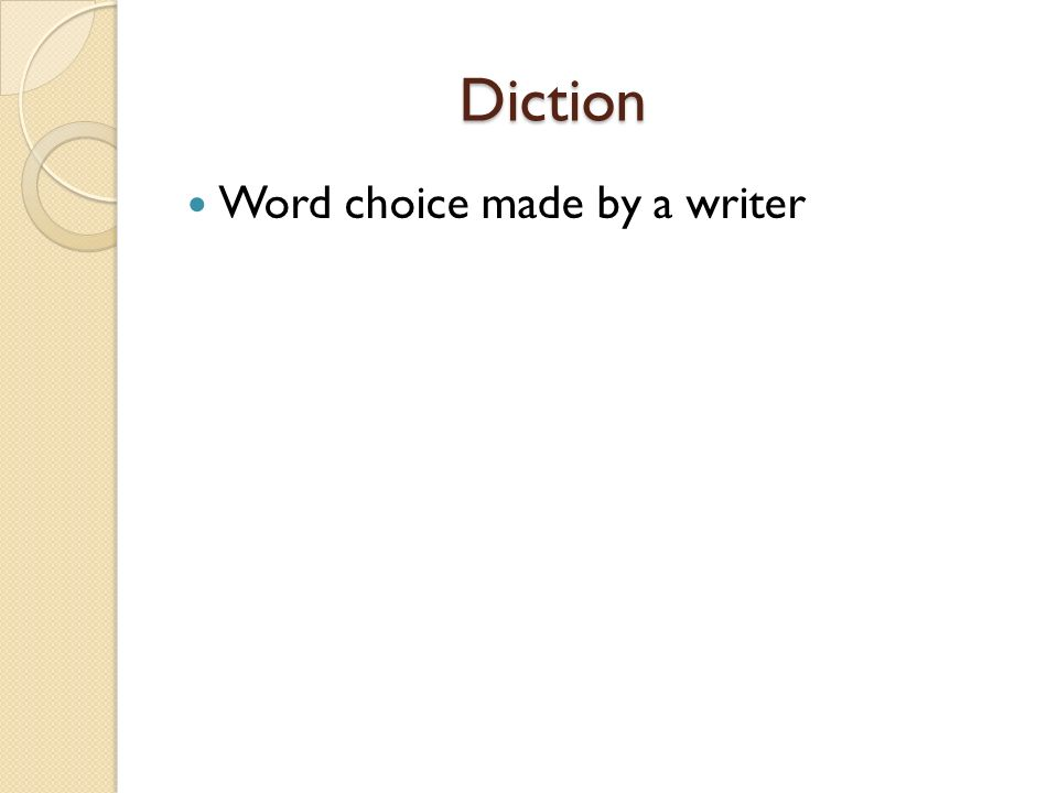 Diction Word choice made by a writer