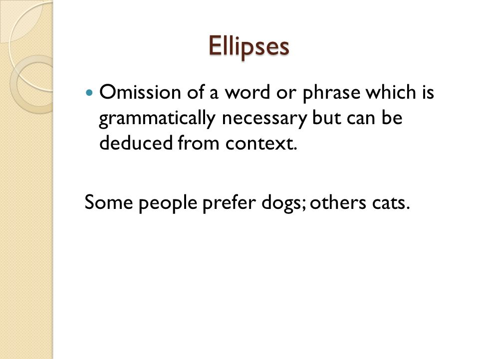 Ellipses Omission of a word or phrase which is grammatically necessary but can be deduced from context.