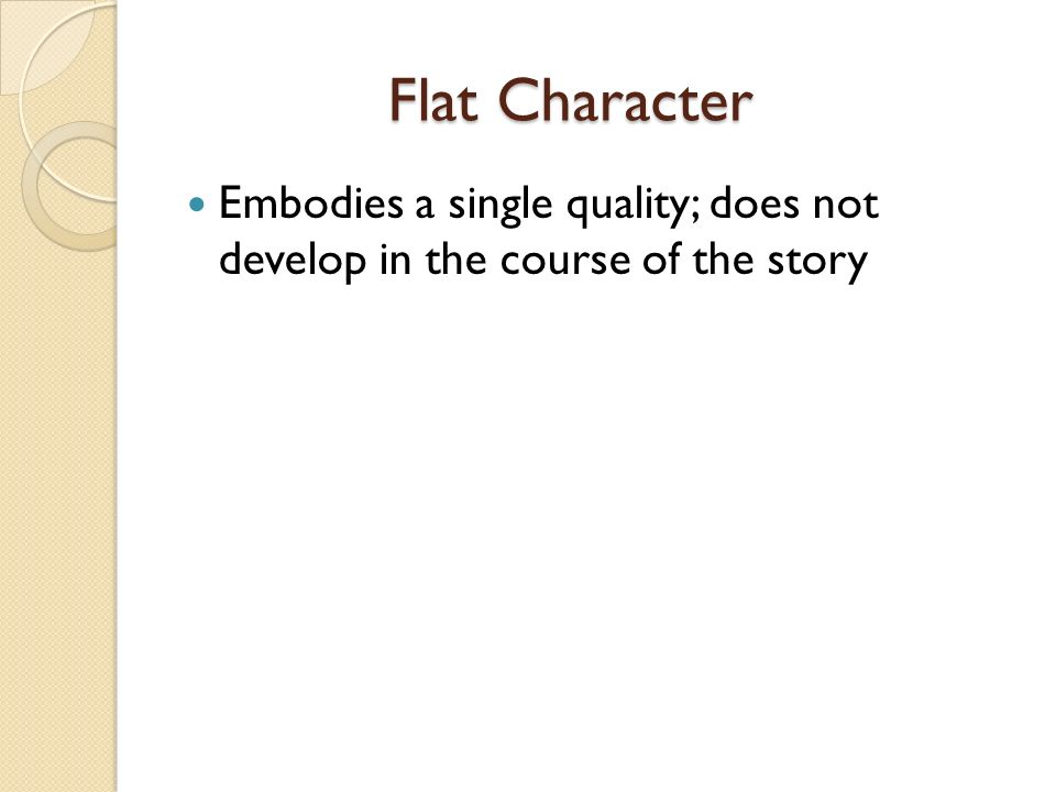 Flat Character Embodies a single quality; does not develop in the course of the story