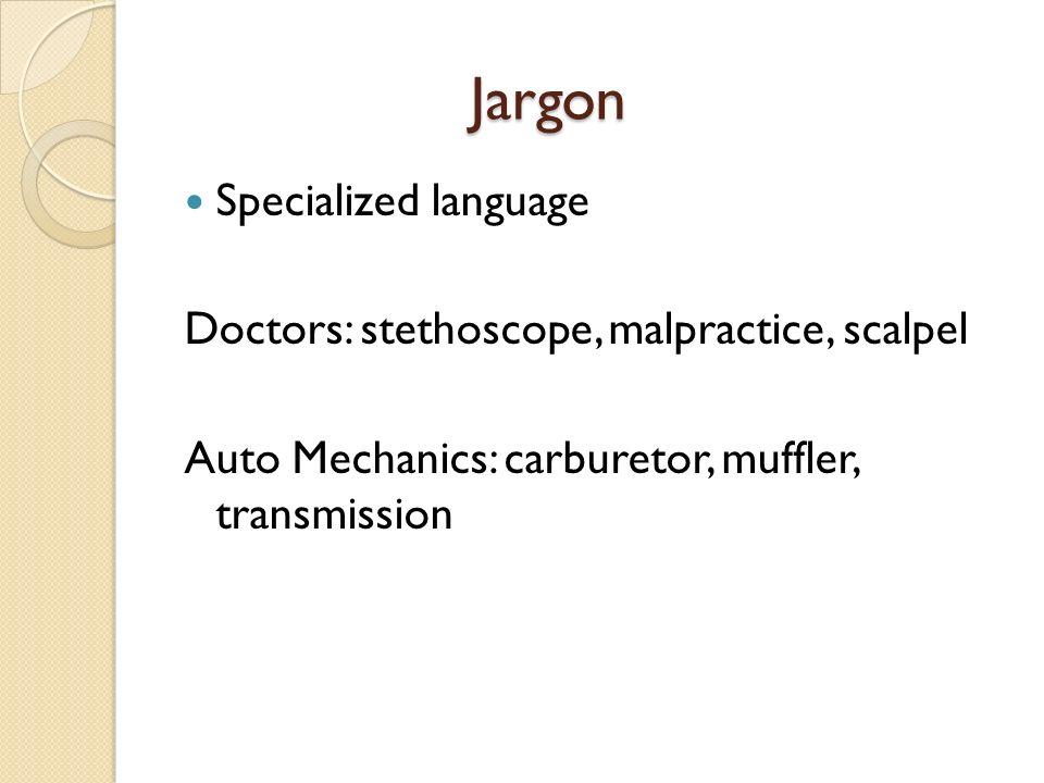 Jargon Specialized language Doctors: stethoscope, malpractice, scalpel