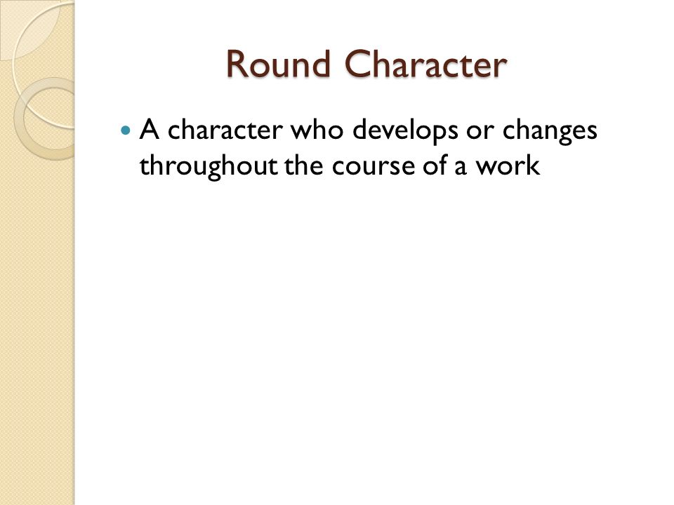 Round Character A character who develops or changes throughout the course of a work