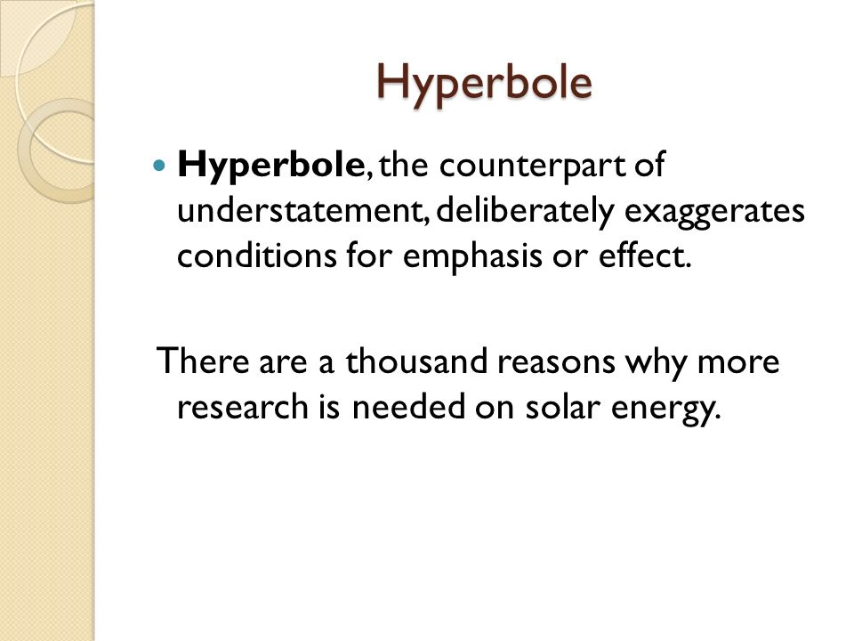 Hyperbole Hyperbole, the counterpart of understatement, deliberately exaggerates conditions for emphasis or effect.