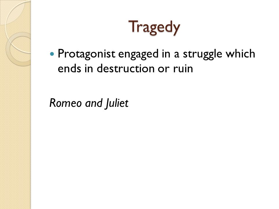 Tragedy Protagonist engaged in a struggle which ends in destruction or ruin Romeo and Juliet