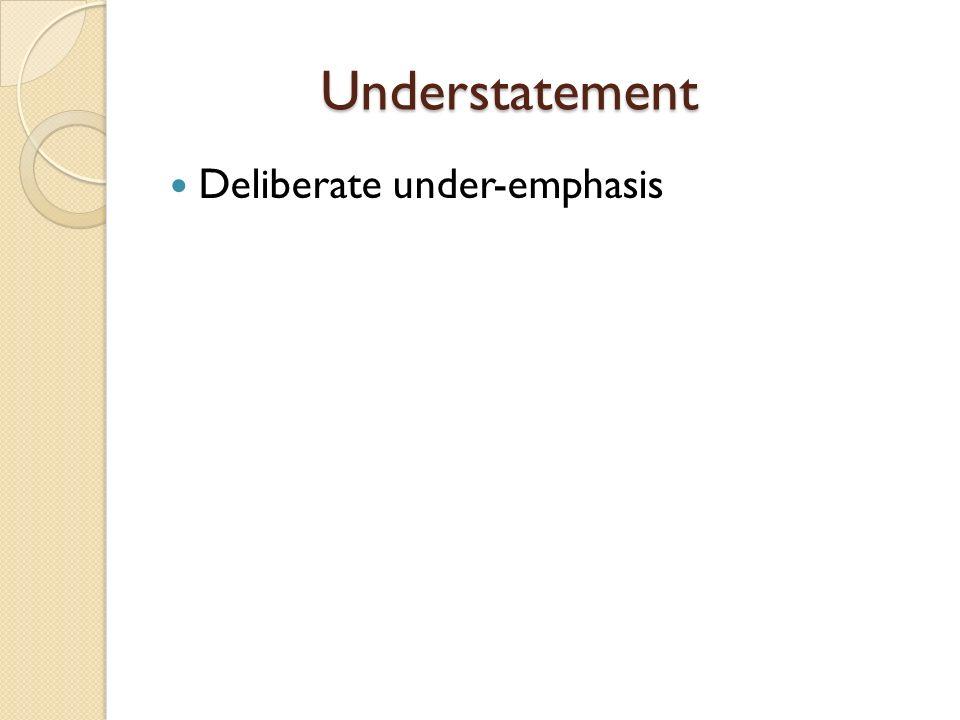 Understatement Deliberate under-emphasis
