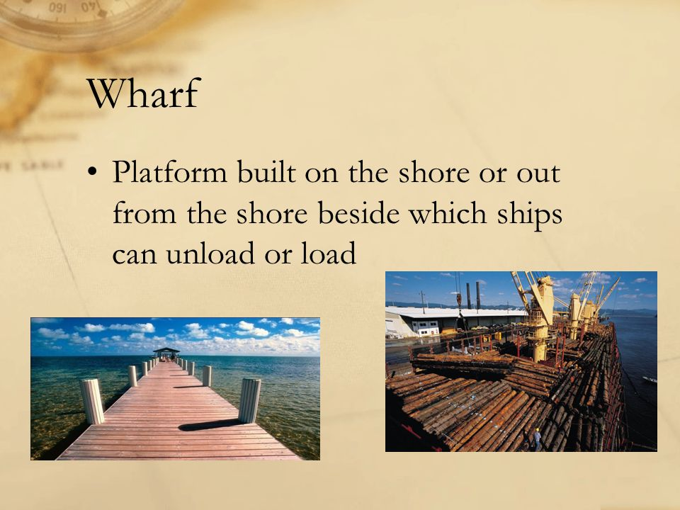 Wharf Platform built on the shore or out from the shore beside which ships can unload or load