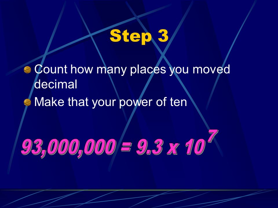 Step 3 7 93,000,000 = 9.3 x 10 Count how many places you moved decimal