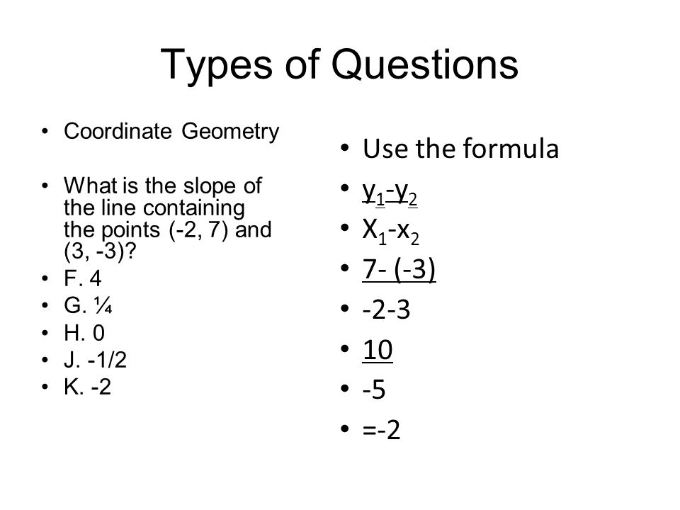 Types of Questions Use the formula y1-y2 X1-x2 7- (-3) -2-3 10 -5 =-2