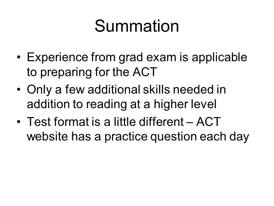 Summation Experience from grad exam is applicable to preparing for the ACT.