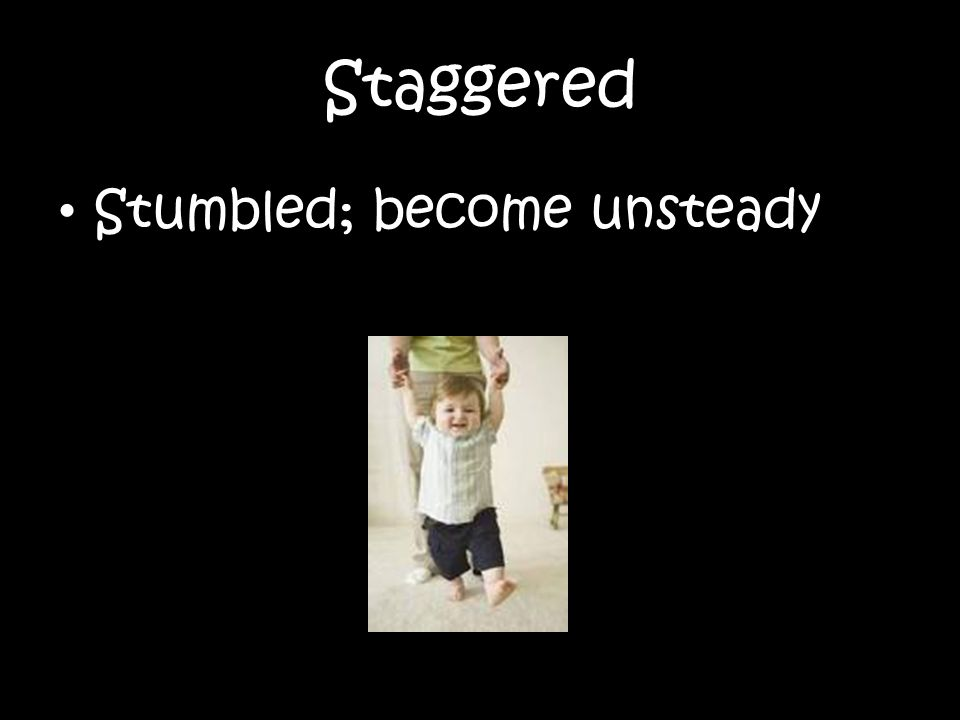 Staggered Stumbled; become unsteady