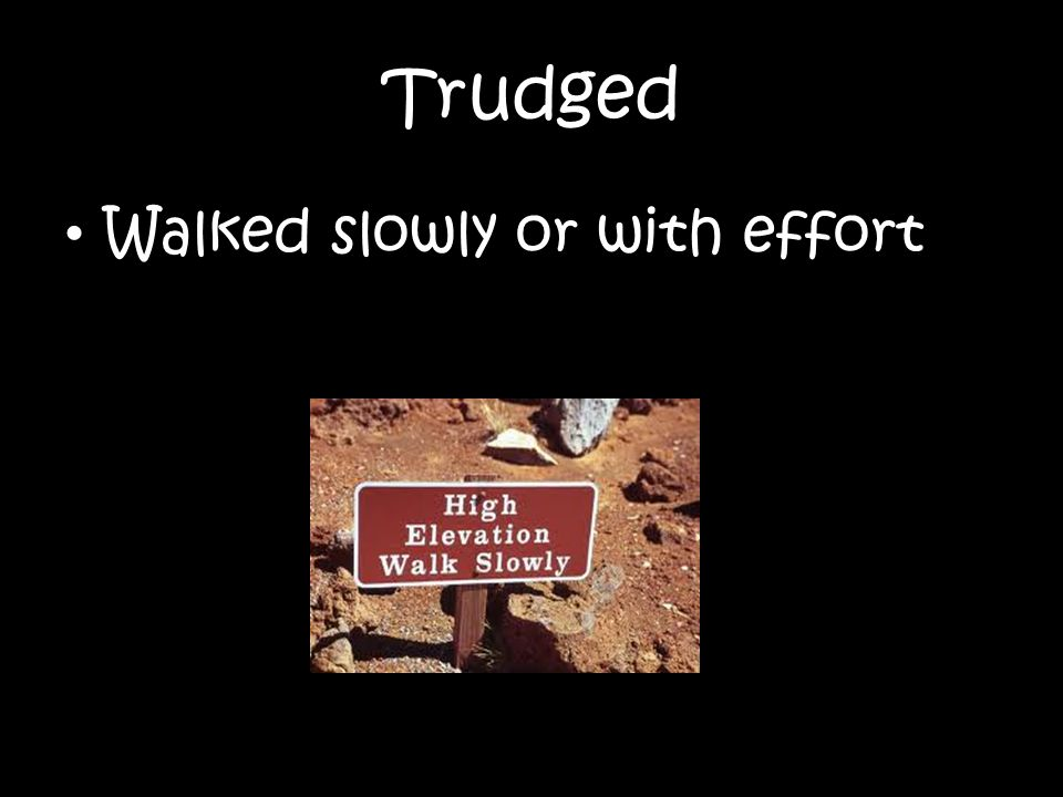 Trudged Walked slowly or with effort