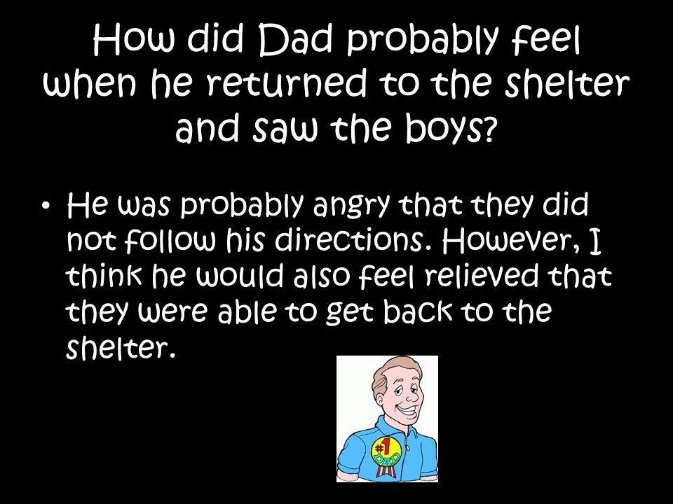How did Dad probably feel when he returned to the shelter and saw the boys