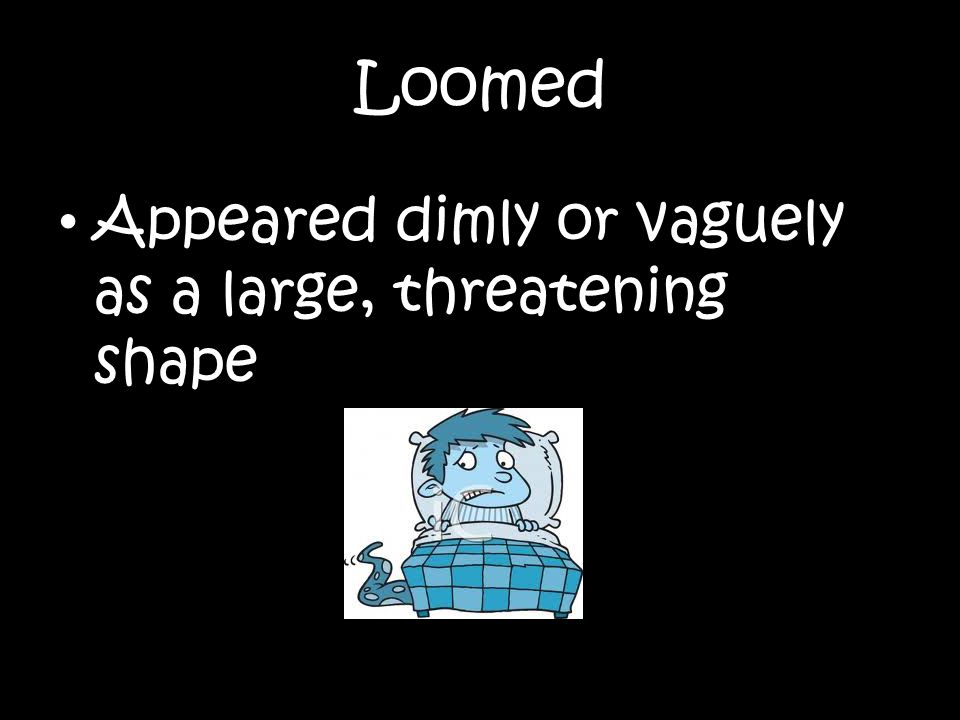 Loomed Appeared dimly or vaguely as a large, threatening shape