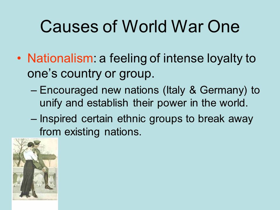 Causes of World War One Nationalism: a feeling of intense loyalty to one's country or group.