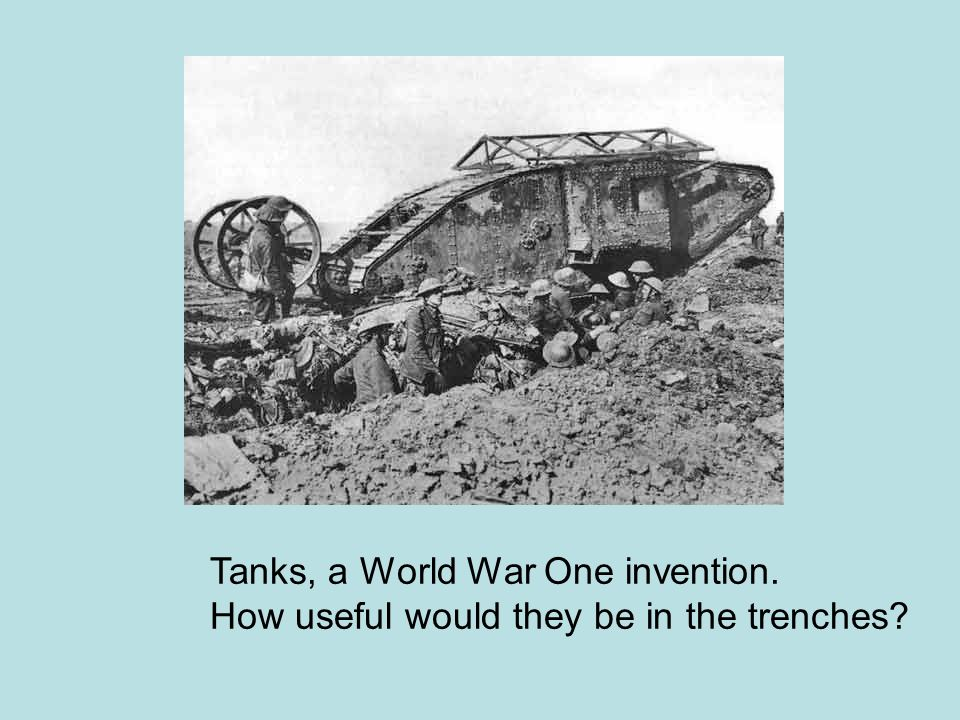 Tanks, a World War One invention.