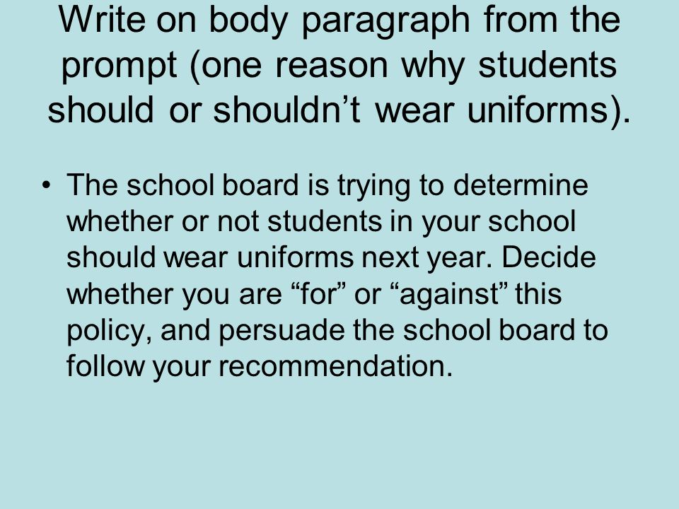 Write on body paragraph from the prompt (one reason why students should or shouldn't wear uniforms).