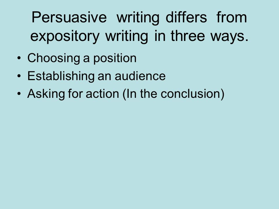Persuasive writing differs from expository writing in three ways.