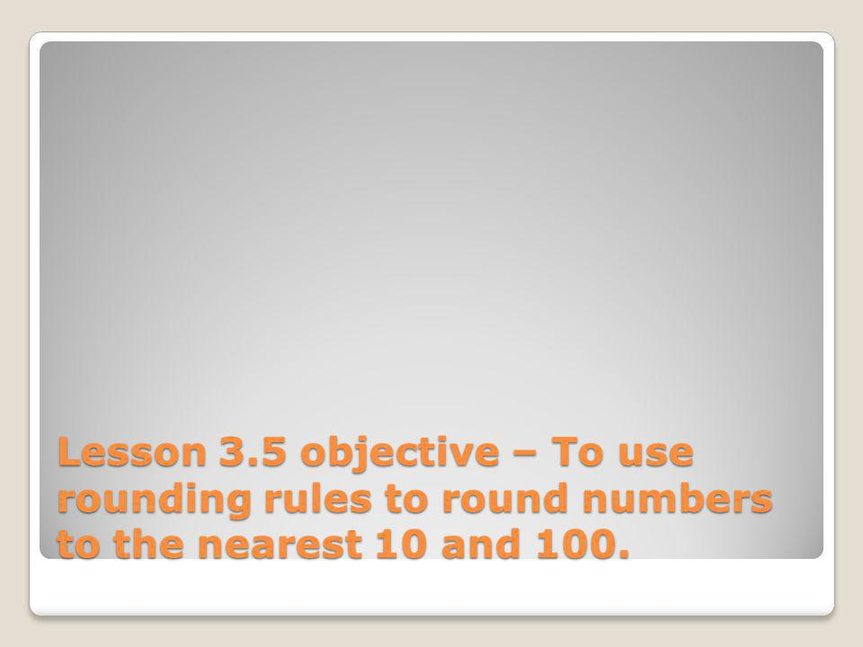 Lesson 3.5 objective – To use rounding rules to round numbers to the nearest 10 and 100.