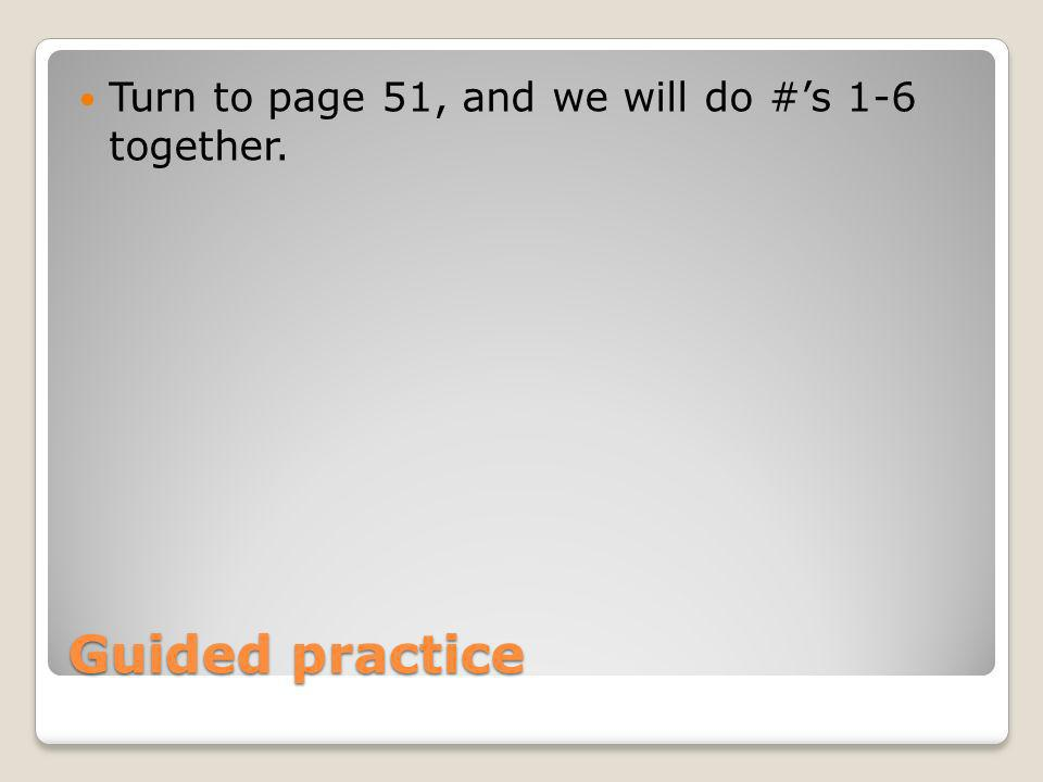 Turn to page 51, and we will do #'s 1-6 together.