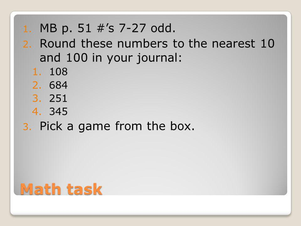 MB p. 51 #'s 7-27 odd. Round these numbers to the nearest 10 and 100 in your journal: 108. 684. 251.