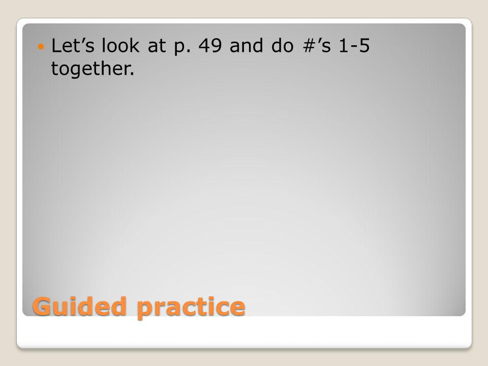 Let's look at p. 49 and do #'s 1-5 together.