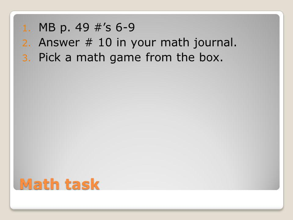 Math task MB p. 49 #'s 6-9 Answer # 10 in your math journal.