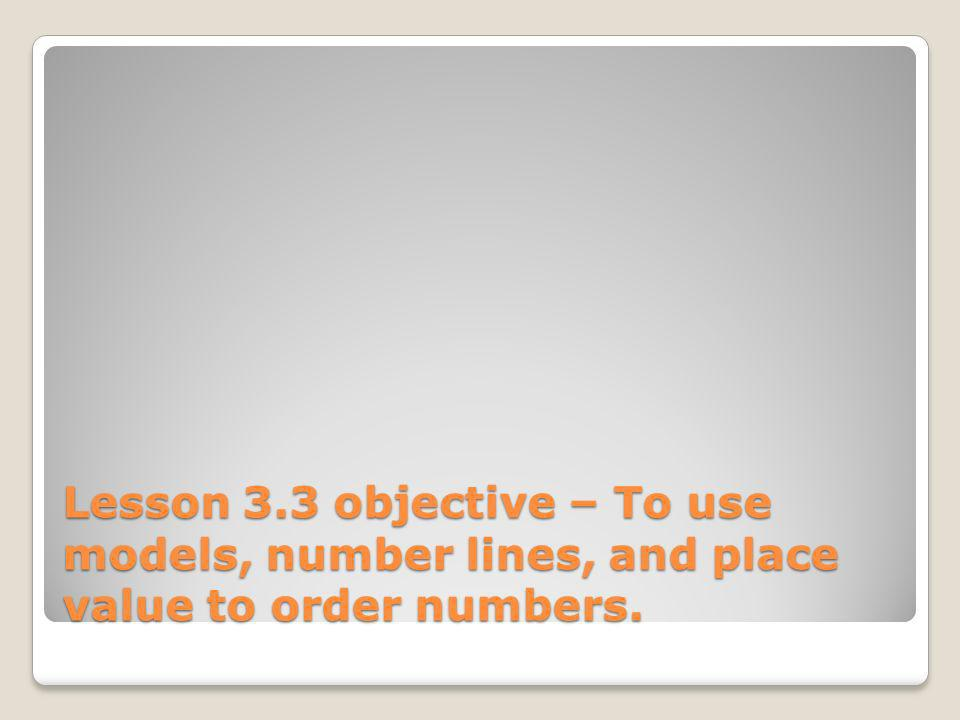 Lesson 3.3 objective – To use models, number lines, and place value to order numbers.
