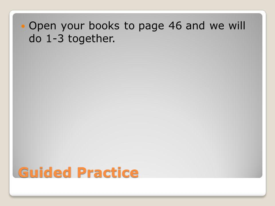 Open your books to page 46 and we will do 1-3 together.