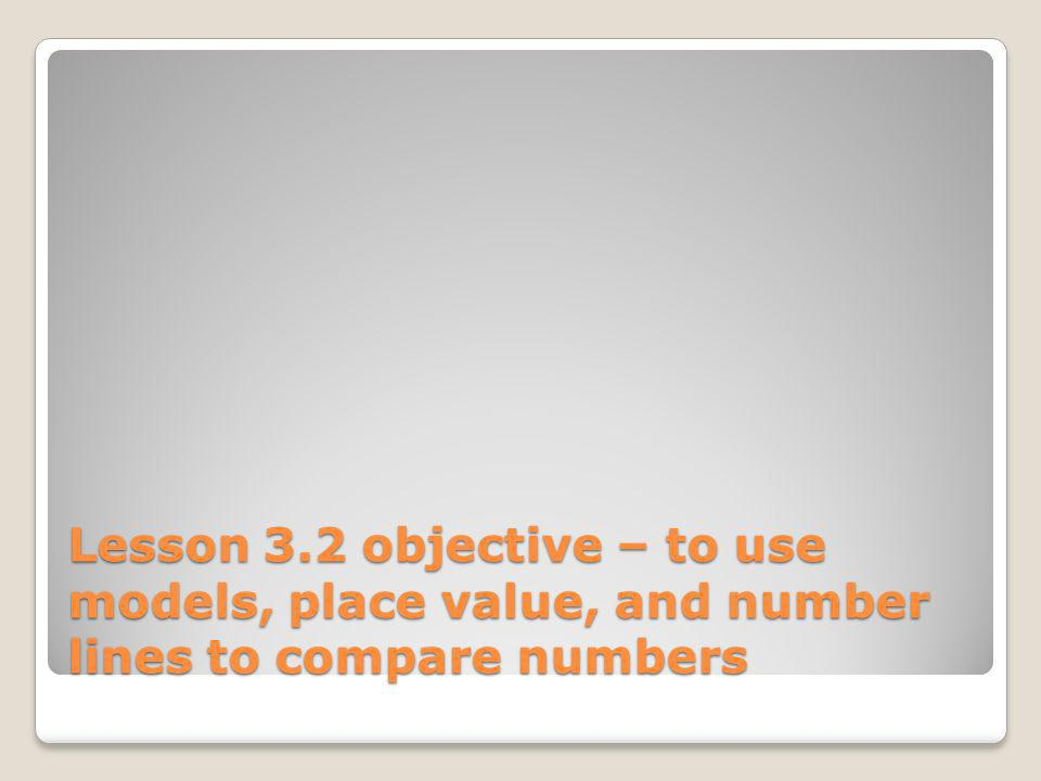 Lesson 3.2 objective – to use models, place value, and number lines to compare numbers